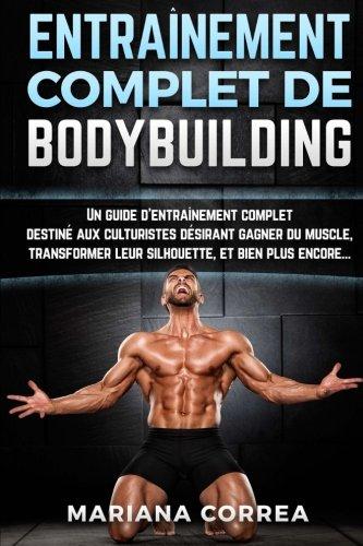 ENTRAINEMENT COMPLET De BODYBUILDING: Un guide d'entrainement complet destine aux culturistes desirant gagner du muscle, transformer leur silhouette, et bien plus encore...