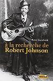 A la recherche de Robert Johnson - Vie et légende du roi des chanteurs de blues du Delta