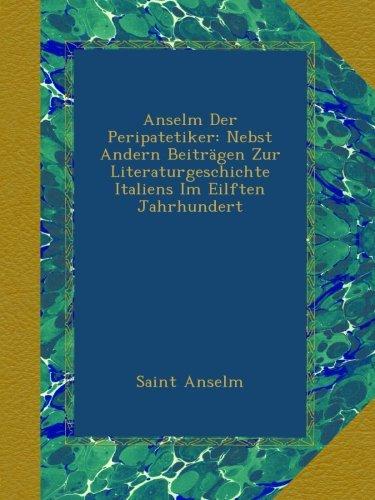 Anselm Der Peripatetiker: Nebst Andern Beiträgen Zur Literaturgeschichte Italiens Im Eilften Jahrhundert