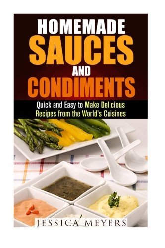 Homemade Sauces and Condiments: Quick and Easy to Make Delicious Recipes from the World's Cuisines (Dips, Condiment and Sauce Recipes) by Jessica Meyers (2015-11-27) par Jessica Meyers
