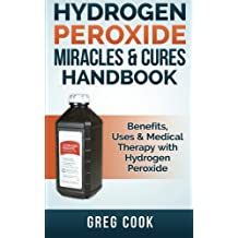 Hydrogen Peroxide Miracles & Cures Handbook: Benefits, Uses & Medical Therapy with Hydrogen Peroxide