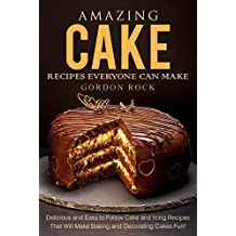 Amazing Cake Recipes Everyone Can Make: Delicious and Easy to Follow Cake and Icing Recipes That Will Make Baking and Decorating Cakes Fun! (English Edition)