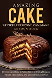 Amazing Cake Recipes Everyone Can Make: Delicious and Easy to Follow Cake and Icing Recipes That Will Make Baking and Decorating Cakes Fun!