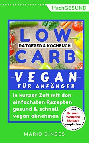 Low Carb Vegan für Anfänger: In kurzer Zeit mit den einfachsten Rezepten gesund und schnell vegan abnehmen. Ratgeber und Kochbuch in einem, inkl. Alternative Zutaten