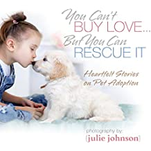 You Can't Buy Love ... But You Can Rescue It: Heartfelt Stories on Pet Adoption