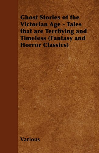 Ghost Stories of the Victorian Age - Tales That are Terrifying and Timeless (Fantasy and Horror Classics)