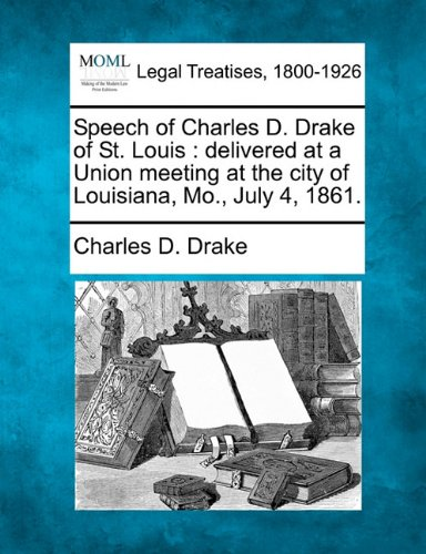 Speech of Charles D. Drake of St. Louis: delivered at a Union meeting at the city of Louisiana, Mo., July 4, 1861.