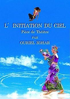 L'Initiation du Ciel: Pièce de Théâtre par [Zohar, Ouriel]