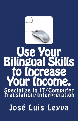 Use Your Bilingual Skills to Increase Your Income. Specialize in IT/Computer Translation/Interpretation (English Edition) por José Luis Leyva