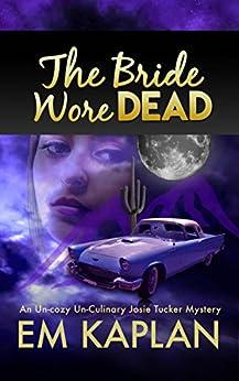 The Bride Wore Dead: An Un-Cozy Un-Culinary Josie Tucker Mystery (Josie Tucker Mysteries Book 1) by [Kaplan, EM]
