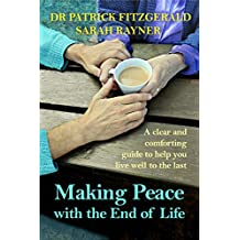 Making Peace with the End of Life: A clear and comforting guide to help you live well to the last (Making Friends)