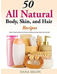 50 All Natural Body, Skin, and Hair Recipes: Quick, Simple and Easy to Enhance the Beauty of your Body, Skin and Hair!