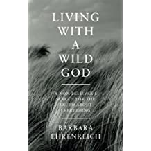 Living with a Wild God: A Non-believer's Search for the Truth About Everything by Barbara Ehrenreich (2014-05-01)