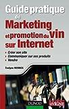 Guide pratique de marketing et promotion du vin sur Internet: Créer son site, communiquer sur ses produits, vendre...