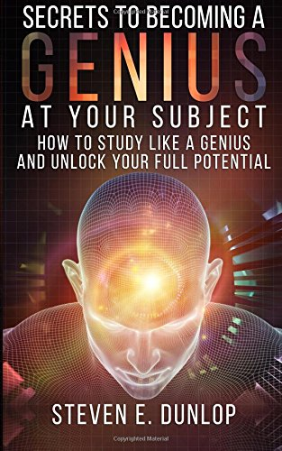 Secrets To Becoming A Genius At Your Subject: How to Study Like A Genius & Unlock Your Full Potential (Study Skills, Effective Learning, Smart Thinking, Brain Foods, Self Development): Volume 2
