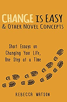 Change is Easy & Other Novel Concepts: Short Essays on Changing Your Life, One Step at a Time (English Edition) di [Watson, Rebecca]