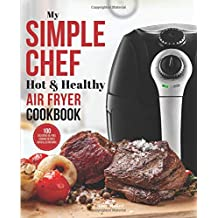 My Simple Chef Hot & Healthy Air Fryer Cookbook: 100 Delicious Oil-Free Cooking