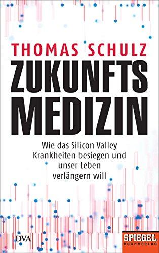 Zukunftsmedizin: Wie das Silicon Valley Krankheiten besiegen und unser Leben verlängern will - Ein SPIEGEL-Buch