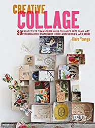 Creative Collage: 30 projects to transform your collages into wall art, personalized stationery, home accessories, and more