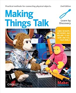 Making Things Talk: Using Sensors, Networks, and Arduino to see, hear, and feel your world par [Igoe, Tom]