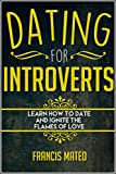Dating for Introverts: Learn How To Date and Ignite The Flames of Love