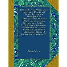 Ioannis Calvini Opera Quae Supersunt Omnia: Ad Fidem Editionum Principum Et Authenticarum Ex Parte Etiam Codicum Manu Scriptorum, Additis Prolegomenis ... Indicibusque Novis Et Copiosissmis, Volume 19