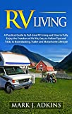 RV Living : A Practical Guide To Full-Time RV Living And How To Fully Enjoy The Freedom Of RV Life: Easy To Follow Tips And Tricks To Boondocking, Trailer, And Motorhome Lifestyle