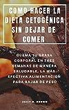 COMO HACER LA DIETA CETOGÉNICA SIN DEJAR DE COMER : QUEMA TU GRASA CORPORAL EN TRES SEMANAS DE...