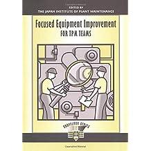 Focused Equipment Improvement for TPM Teams: Volume 1 (The Shopfloor Series)