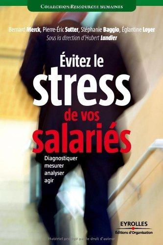 Eviter le stress de vos salaries : Diagnostiquer, mesurer, analyser, agir