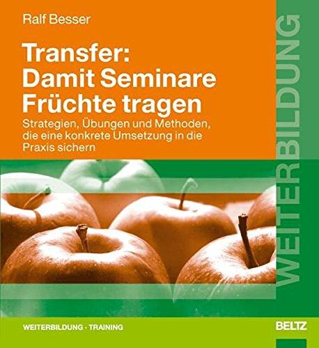 Transfer: Damit Seminare Früchte tragen: Strategien, Übungen und Methoden, die eine konkrete Umsetzung in die Praxis sichern (Beltz Weiterbildung / Fachbuch)