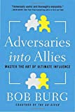 Adversaries into Allies: Master the Art of Ultimate Influence by Bob Burg (2015-06-23)