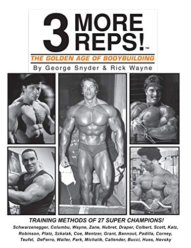 "Three More Reps: The Golden Age of Bodybuilding: Intimate stories and training tips with first hand exclusive interviews from former Mr. Olympia ... (New and Updated Series ""3 More Reps"")"