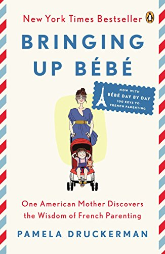 Bringing Up Bebe: One American Mother Discovers the Wisdom of French Parenting (Now Includes Bebe Day by Day: 100 Keys to French Parenting) por Pamela Druckerman