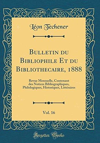 Bulletin du Bibliophile Et du Bibliothécaire, 1888, Vol. 16: Revue Mensuelle, Contenant des Notices Bibliographiques, Philologiques, Historiques, Littéraires (Classic Reprint)