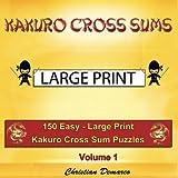 Kakuro Cross Sums - Large Print: 150 Easy - Large Print Kakuro Cross Sums - Volume 1