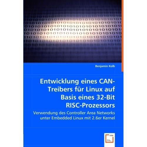 Entwicklung eines CAN-Treibers f??r Linux auf Basis eines 32-Bit RISC-Prozessors: Verwendung des Controller Area Networks unter Embedded Linux mit 2.6er Kernel by Benjamin Kolb (2008-04-03)