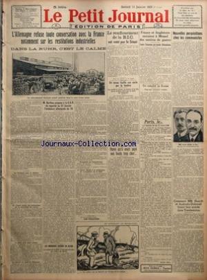 PETIT JOURNAL (LE) [No 21912] du 13/01/1923 - L'ALLEMAGNE REFUGE TOUTE CONVERSATION AVEC LA FRANCE NOTAMMENT SUR LES RESTITUTIONS INDUSTRIELLES - DANS LA RUHR C'EST LE CALME - M BARTHOU PROPOSE A LA C D R DE REPORTER AU 31 JANVIER L'ECHEANCE ALLEMANDE DU 15 PAR MARCEL RAY - LES INGENIEURS ENTRENT EN ACTION - LE RENFLOUEMENT DE LA B I C EST VOTE PAR LE SENAT - UN NEVEU FUSILLE SON ONCLE PAR LA FENETRE - PARCE QU'IL AVAIT PAYE SON FONDS TROP CHER - FRANCE ET ANGLETERRE ENVOIENT A MEMEL DES NAVIRE
