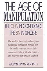 The Age of Manipulation: The Con in Confidence, The Sin in Sincere by Wilson Bryan Key (1992-12-18)