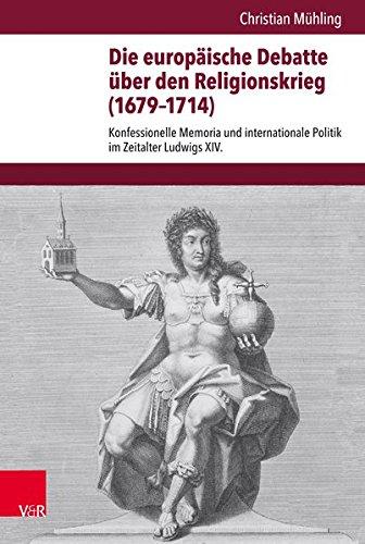 Die europäische Debatte über den Religionskrieg (1679-1714): Konfessionelle Memoria und internationale Politik im Zeitalter Ludwigs XIV. ... Abteilung für Universalgeschichte, Band 250)