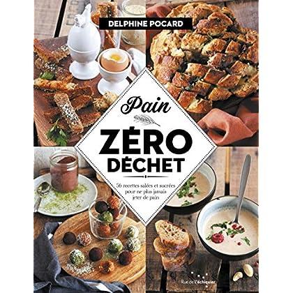 Pain zéro déchet : 56 recettes salées et sucrées pour ne plus jamais jeter de pain