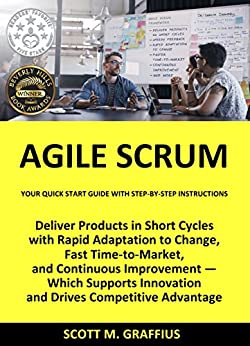 Agile Scrum: Your Quick Start Guide with Step-by-Step Instructions: Deliver Products in Short Cycles with Rapid Adaptation to Change, Fast Time-to-Market, and Continuous Improvement (English Edition) di [Graffius, Scott M.]