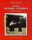 Maître Morihei Uyeshiba - Présence et message