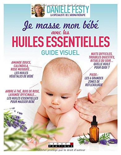 J'utilise les huiles essentielles pour masser mon bébé : Guide visuel par Danièle Festy