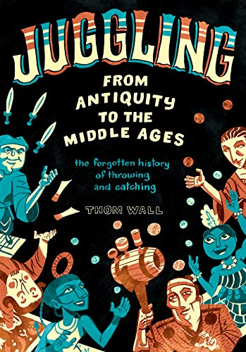 Juggling - From Antiquity to the Middle Ages: the forgotten history of throwing and catching (English Edition)