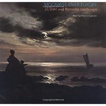 Moonrise over Europe: J.C. Dahl and Romantic Landscape by Paul Spencer-Longhurst (2006-05-06)