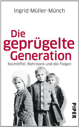 Buchseite und Rezensionen zu 'Die geprügelte Generation: Kochlöffel, Rohrstock und die Folgen' von Ingrid Müller-Münch