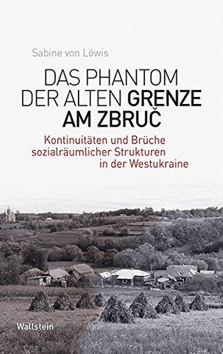 Das Phantom der alten Grenze am Zbruč: Kontinuitäten und Brüche sozialräumlicher Strukturen in der Westukraine (Phantomgrenzen im östlichen Europa)