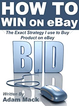 How to Win on eBay: The Exact Strategy I use to Buy Product on eBay (Online Selling That Works Book 2) by [Mack, Adam]
