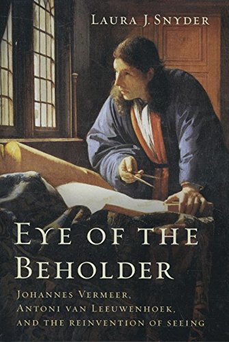 Eye of the Beholder - Johannes Vermeer, Antoni van Leeuwenhoek, and the Reinvention of Seeing por Laura J. Snyder